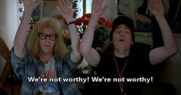 Wayne's World we're not worthy